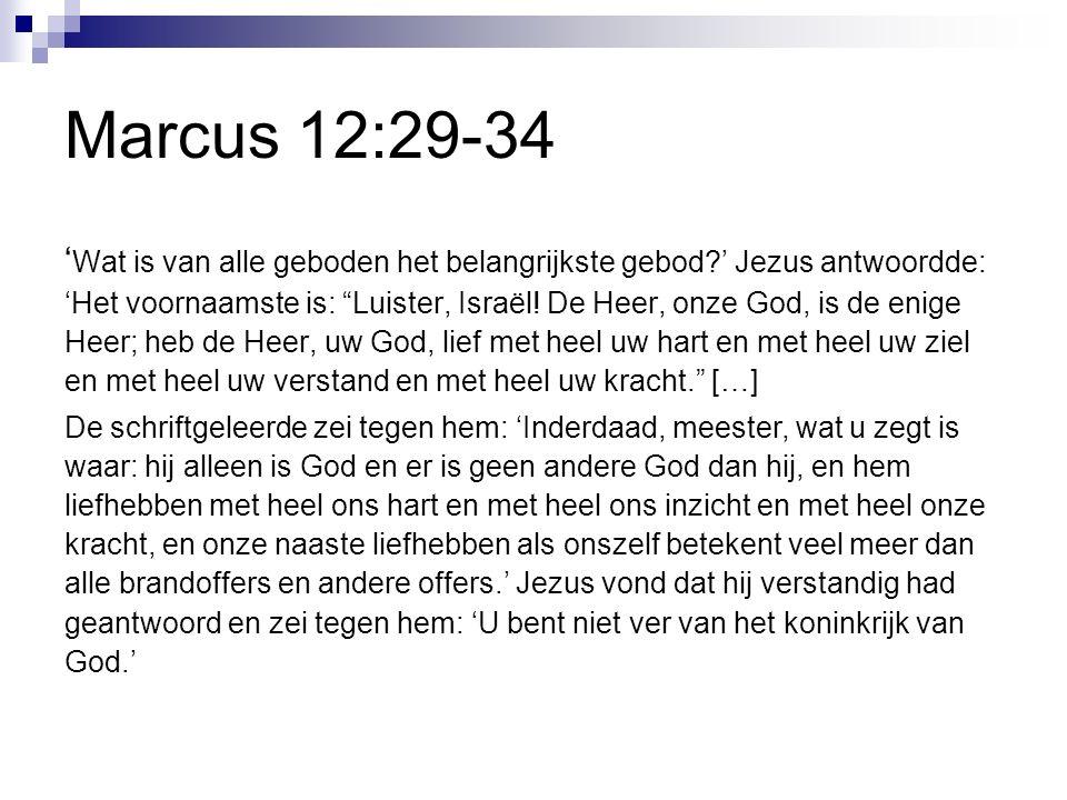 Marcus 12:29-34 ' Wat is van alle geboden het belangrijkste gebod?' Jezus antwoordde: 'Het voornaamste is: Luister, Israël.