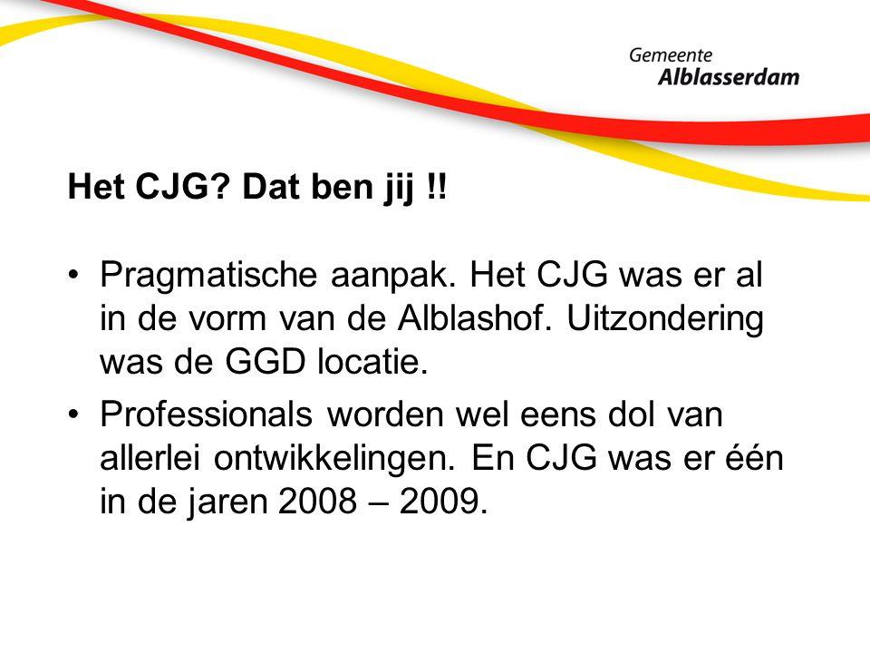 Het CJG. Dat ben jij !. Pragmatische aanpak. Het CJG was er al in de vorm van de Alblashof.