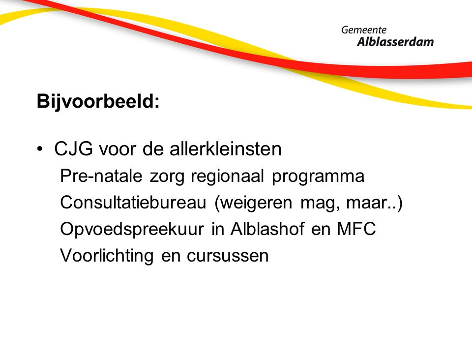 Bijvoorbeeld: CJG voor de allerkleinsten Pre-natale zorg regionaal programma Consultatiebureau (weigeren mag, maar..) Opvoedspreekuur in Alblashof en