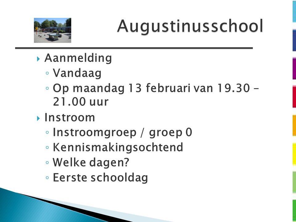Augustinusschool  Aanmelding ◦ Vandaag ◦ Op maandag 13 februari van 19.30 – 21.00 uur  Instroom ◦ Instroomgroep / groep 0 ◦ Kennismakingsochtend ◦ W