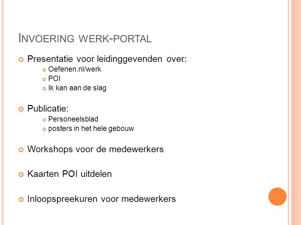 I NVOERING WERK - PORTAL Presentatie voor leidinggevenden over: Oefenen.nl/werk POI Ik kan aan de slag Publicatie: Personeelsblad posters in het hele