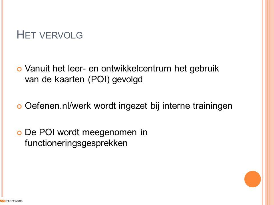 H ET VERVOLG Vanuit het leer- en ontwikkelcentrum het gebruik van de kaarten (POI) gevolgd Oefenen.nl/werk wordt ingezet bij interne trainingen De POI wordt meegenomen in functioneringsgesprekken