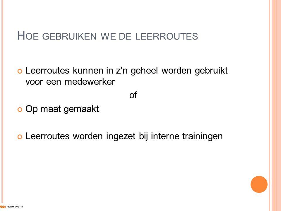 H OE GEBRUIKEN WE DE LEERROUTES Leerroutes kunnen in z'n geheel worden gebruikt voor een medewerker of Op maat gemaakt Leerroutes worden ingezet bij interne trainingen
