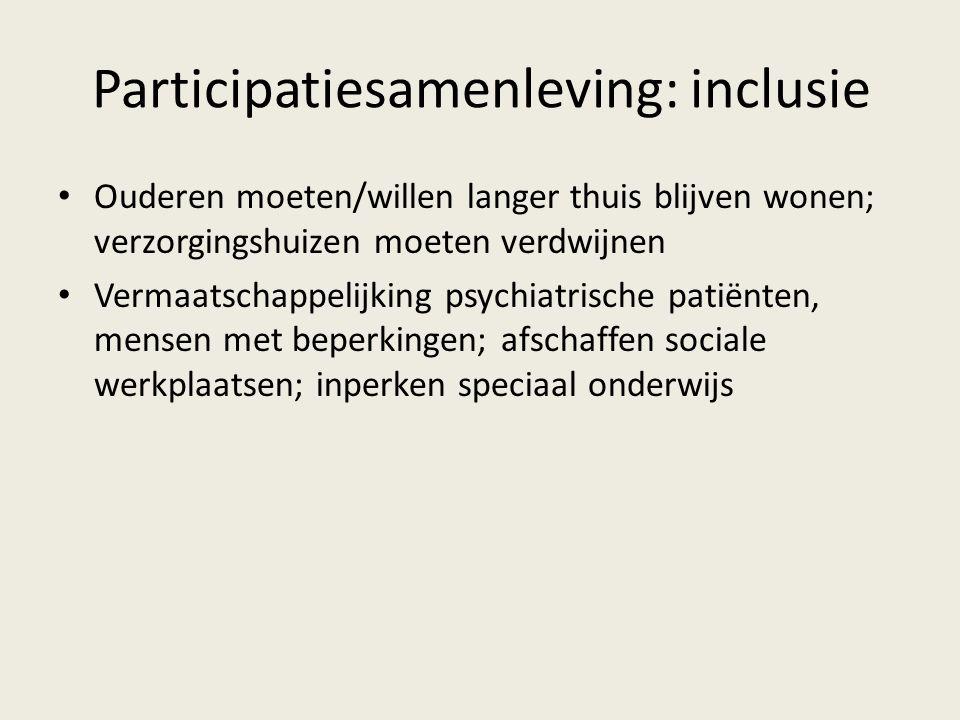 Participatiesamenleving: inclusie Ouderen moeten/willen langer thuis blijven wonen; verzorgingshuizen moeten verdwijnen Vermaatschappelijking psychiat