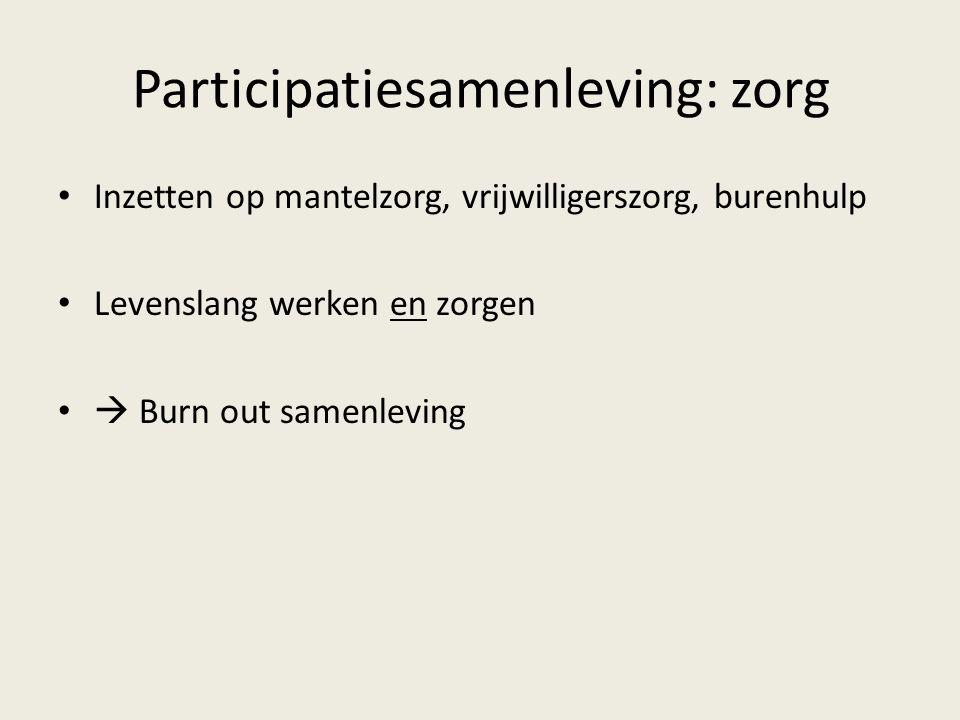 Participatiesamenleving: zorg Inzetten op mantelzorg, vrijwilligerszorg, burenhulp Levenslang werken en zorgen  Burn out samenleving