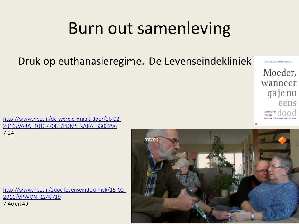 Burn out samenleving Druk op euthanasieregime. De Levenseindekliniek http://www.npo.nl/2doc-levenseindekliniek/15-02- 2016/VPWON_1248719 7.40 en 49 ht
