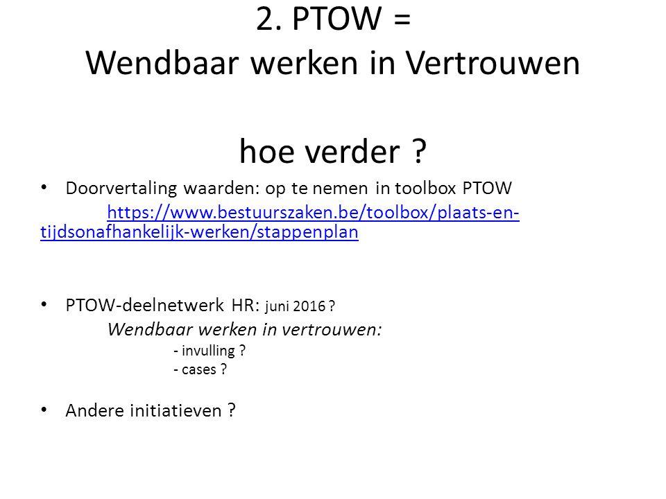 2. PTOW = Wendbaar werken in Vertrouwen hoe verder ? Doorvertaling waarden: op te nemen in toolbox PTOW https://www.bestuurszaken.be/toolbox/plaats-en