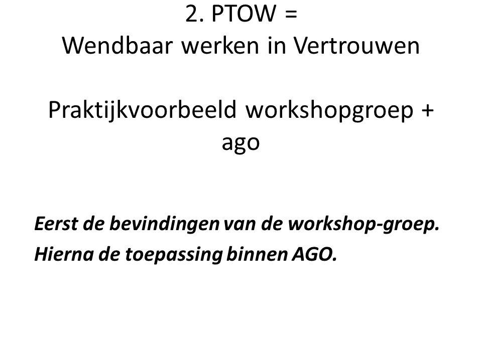 2. PTOW = Wendbaar werken in Vertrouwen Praktijkvoorbeeld workshopgroep + ago Eerst de bevindingen van de workshop-groep. Hierna de toepassing binnen