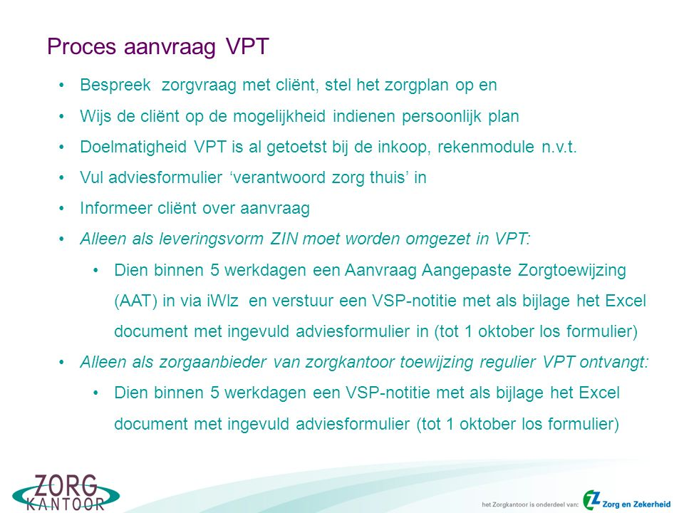 Proces aanvraag VPT Bespreek zorgvraag met cliënt, stel het zorgplan op en Wijs de cliënt op de mogelijkheid indienen persoonlijk plan Doelmatigheid VPT is al getoetst bij de inkoop, rekenmodule n.v.t.