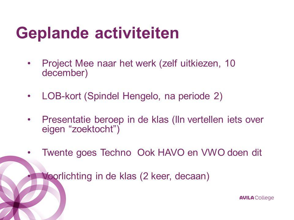 Geplande activiteiten Project Mee naar het werk (zelf uitkiezen, 10 december) LOB-kort (Spindel Hengelo, na periode 2) Presentatie beroep in de klas (lln vertellen iets over eigen zoektocht ) Twente goes Techno Ook HAVO en VWO doen dit Voorlichting in de klas (2 keer, decaan)