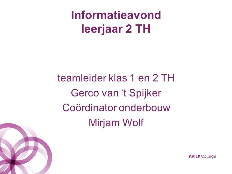 Informatieavond leerjaar 2 TH teamleider klas 1 en 2 TH Gerco van 't Spijker Coördinator onderbouw Mirjam Wolf