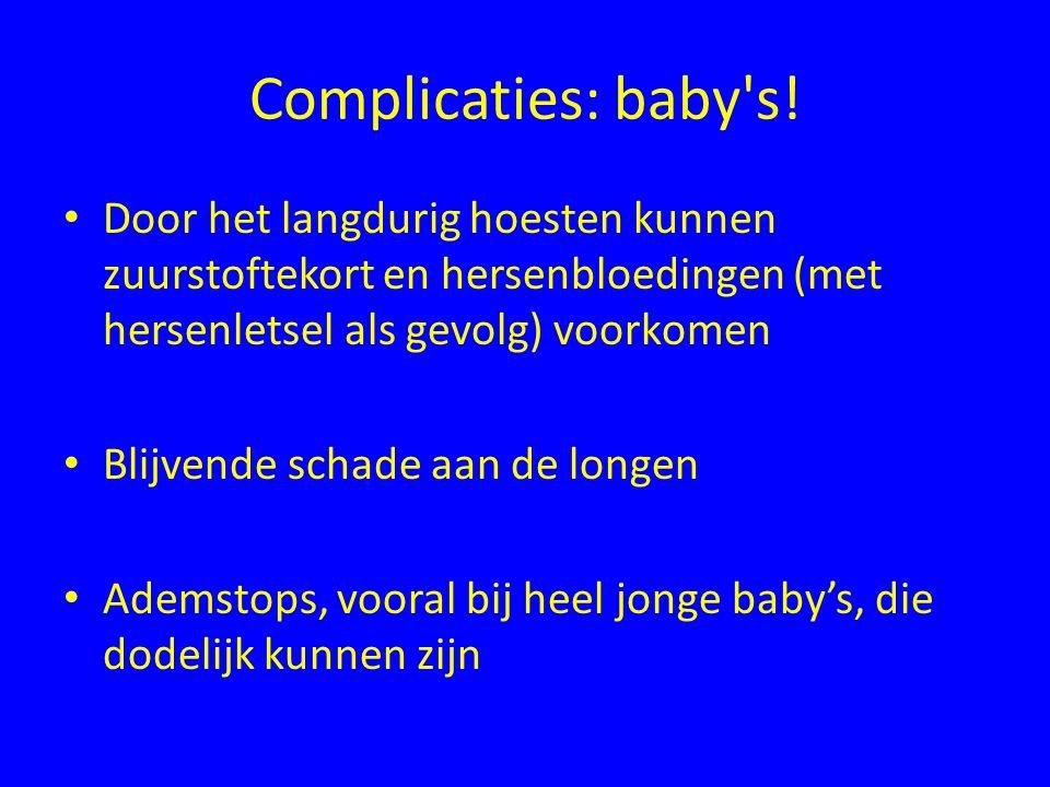 Complicaties: baby's! Door het langdurig hoesten kunnen zuurstoftekort en hersenbloedingen (met hersenletsel als gevolg) voorkomen Blijvende schade aa