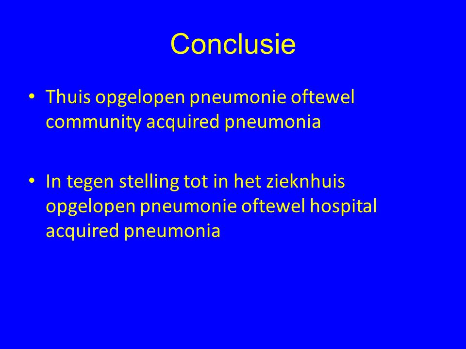 Conclusie Thuis opgelopen pneumonie oftewel community acquired pneumonia In tegen stelling tot in het zieknhuis opgelopen pneumonie oftewel hospital acquired pneumonia