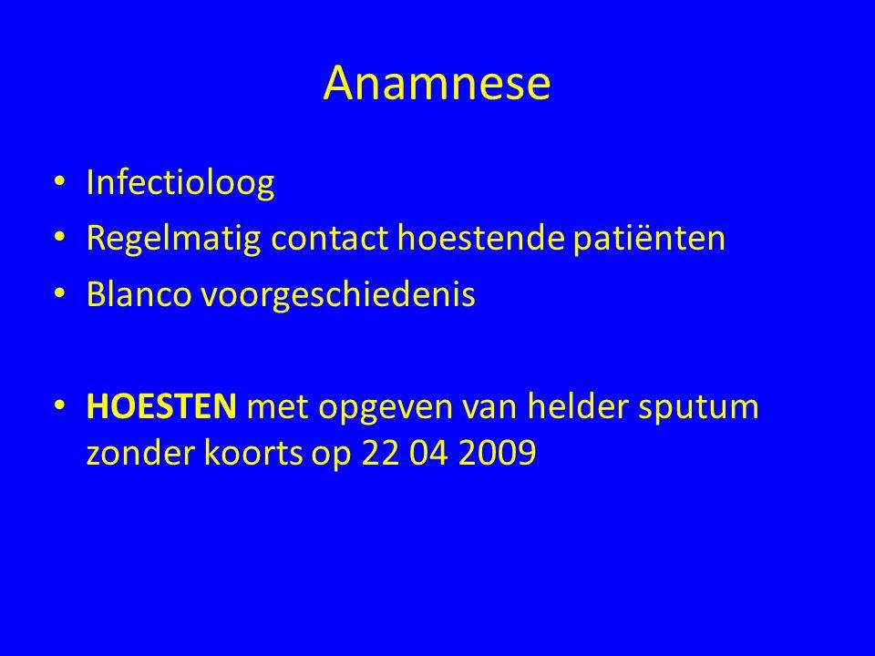 Anamnese Infectioloog Regelmatig contact hoestende patiënten Blanco voorgeschiedenis HOESTEN met opgeven van helder sputum zonder koorts op 22 04 2009