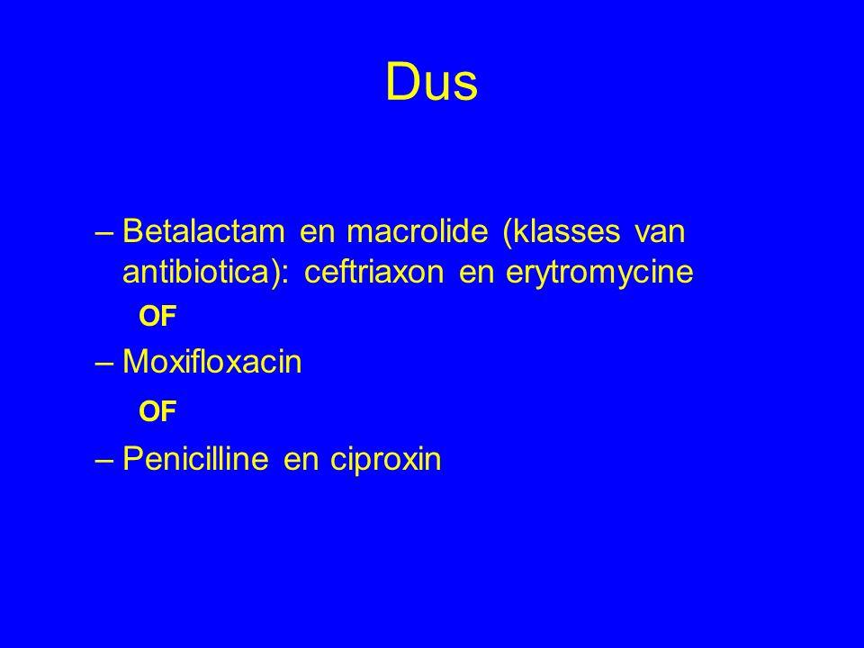 Dus –Betalactam en macrolide (klasses van antibiotica): ceftriaxon en erytromycine OF –Moxifloxacin OF –Penicilline en ciproxin