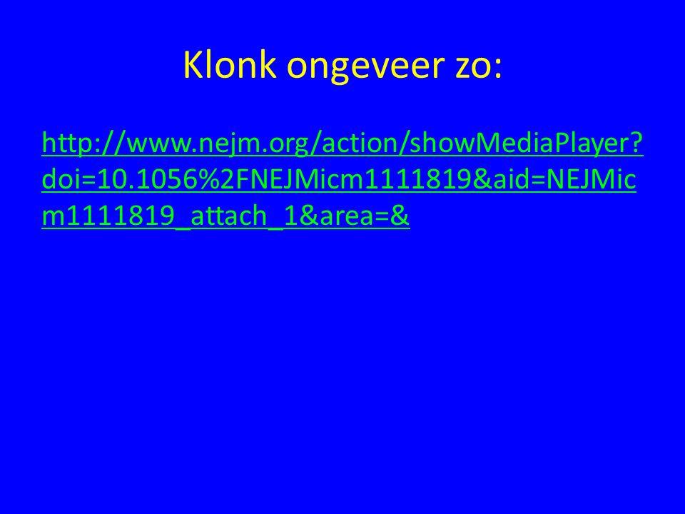 Klonk ongeveer zo: http://www.nejm.org/action/showMediaPlayer? doi=10.1056%2FNEJMicm1111819&aid=NEJMic m1111819_attach_1&area=&