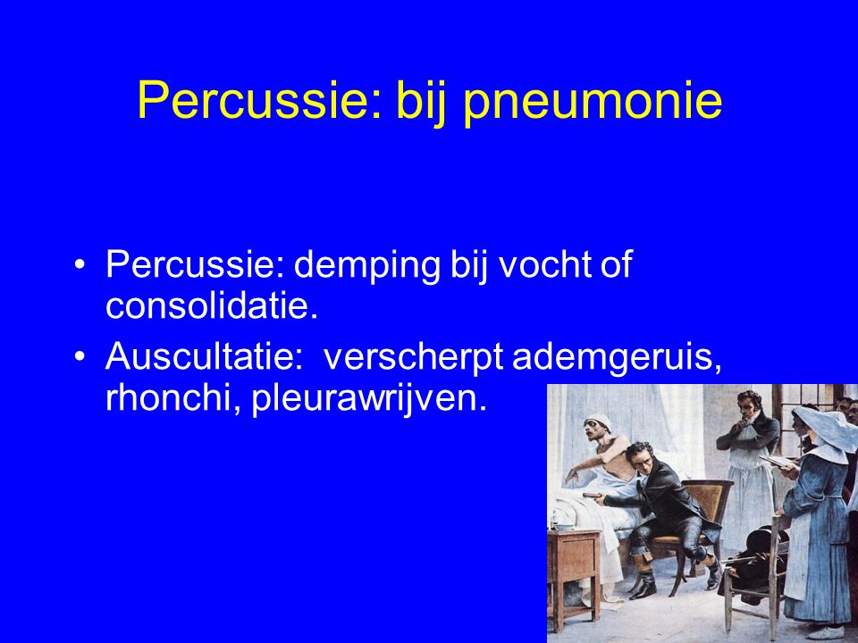 Percussie: bij pneumonie Percussie: demping bij vocht of consolidatie. Auscultatie: verscherpt ademgeruis, rhonchi, pleurawrijven.