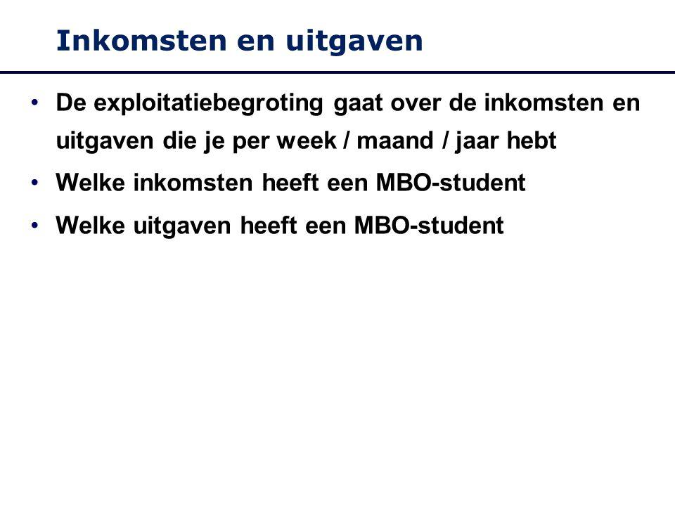 Inkomsten en uitgaven De exploitatiebegroting gaat over de inkomsten en uitgaven die je per week / maand / jaar hebt Welke inkomsten heeft een MBO-student Welke uitgaven heeft een MBO-student