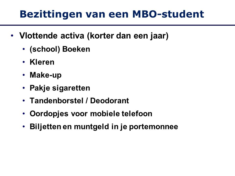 Bezittingen van een MBO-student Vlottende activa (korter dan een jaar) (school) Boeken Kleren Make-up Pakje sigaretten Tandenborstel / Deodorant Oordopjes voor mobiele telefoon Biljetten en muntgeld in je portemonnee