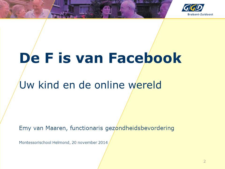 De F is van Facebook Uw kind en de online wereld Emy van Maaren, functionaris gezondheidsbevordering Montessorischool Helmond, 20 november 2014 2