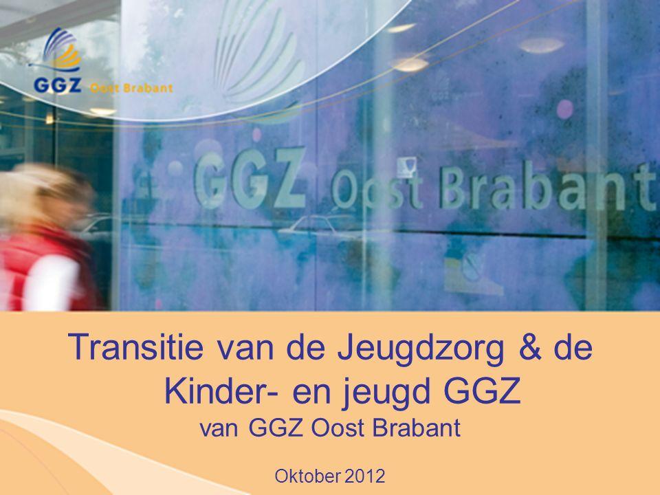 Transitie van de Jeugdzorg & de Kinder- en jeugd GGZ van GGZ Oost Brabant Oktober 2012