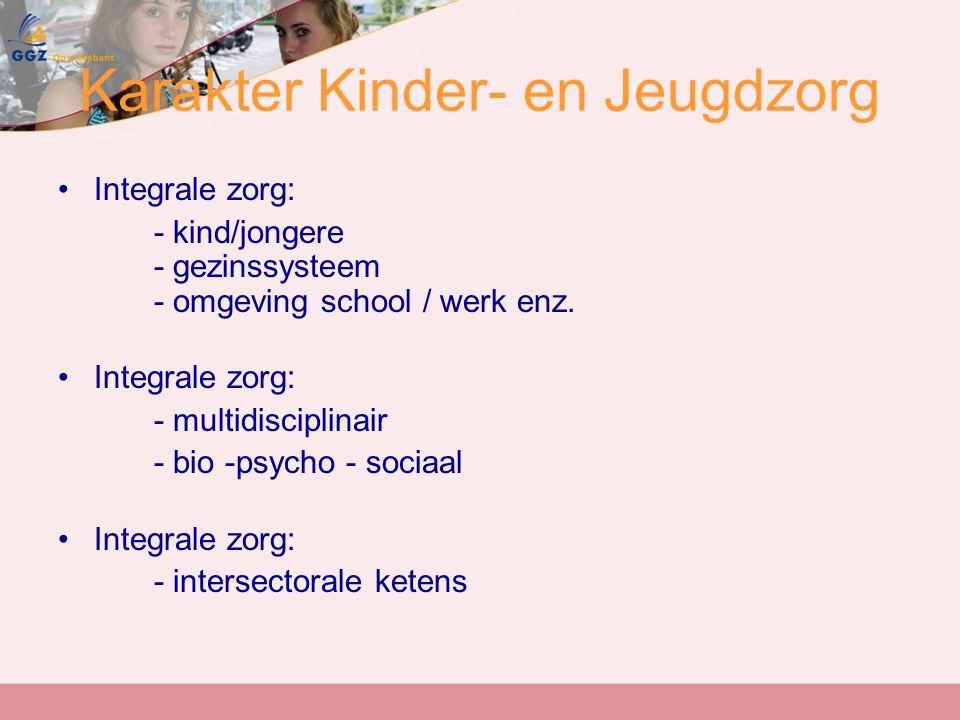 Karakter Kinder- en Jeugdzorg Integrale zorg: - kind/jongere - gezinssysteem - omgeving school / werk enz.
