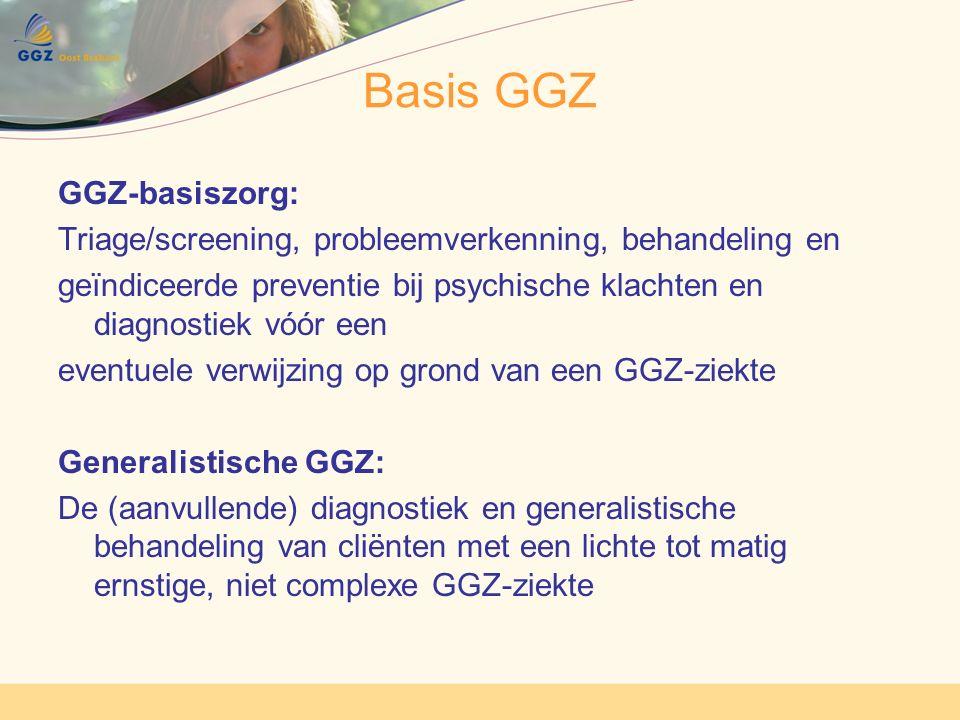Basis GGZ GGZ-basiszorg: Triage/screening, probleemverkenning, behandeling en geïndiceerde preventie bij psychische klachten en diagnostiek vóór een eventuele verwijzing op grond van een GGZ-ziekte Generalistische GGZ: De (aanvullende) diagnostiek en generalistische behandeling van cliënten met een lichte tot matig ernstige, niet complexe GGZ-ziekte