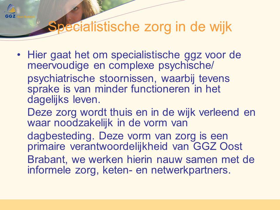 Specialistische zorg in de wijk Hier gaat het om specialistische ggz voor de meervoudige en complexe psychische/ psychiatrische stoornissen, waarbij tevens sprake is van minder functioneren in het dagelijks leven.