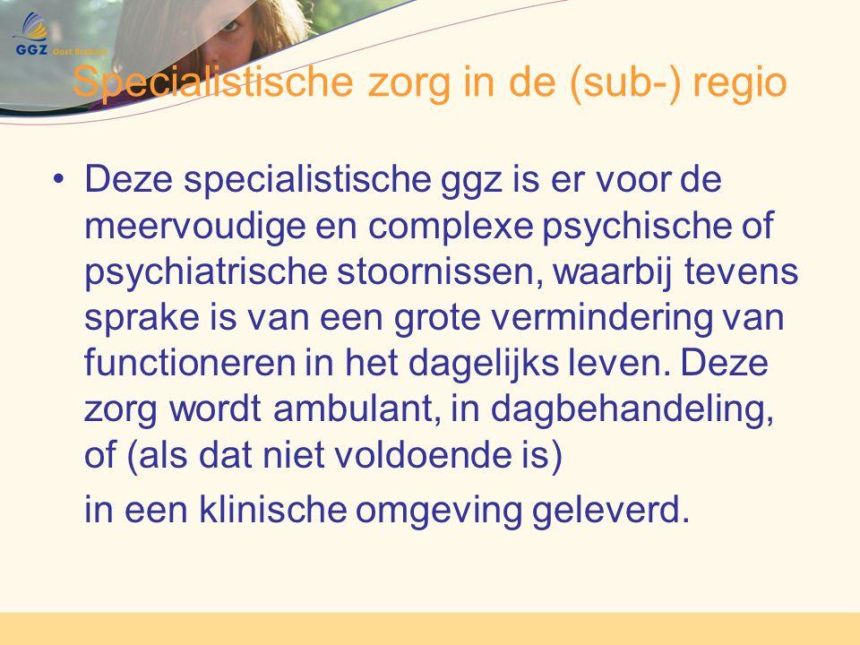 Specialistische zorg in de (sub-) regio Deze specialistische ggz is er voor de meervoudige en complexe psychische of psychiatrische stoornissen, waarbij tevens sprake is van een grote vermindering van functioneren in het dagelijks leven.