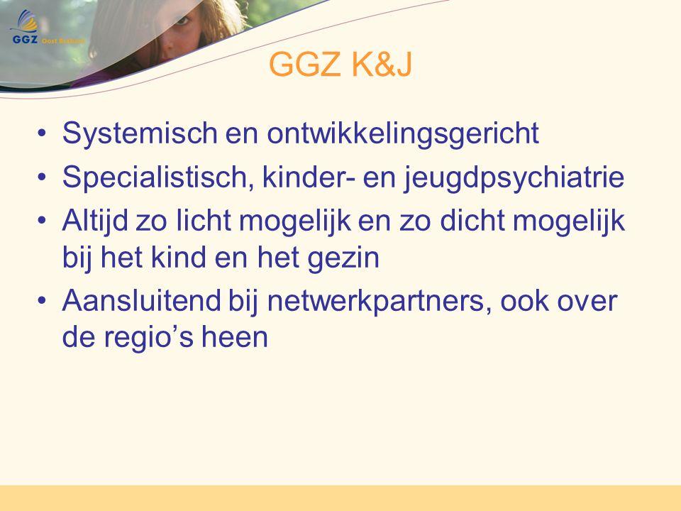 GGZ K&J Systemisch en ontwikkelingsgericht Specialistisch, kinder- en jeugdpsychiatrie Altijd zo licht mogelijk en zo dicht mogelijk bij het kind en het gezin Aansluitend bij netwerkpartners, ook over de regio's heen