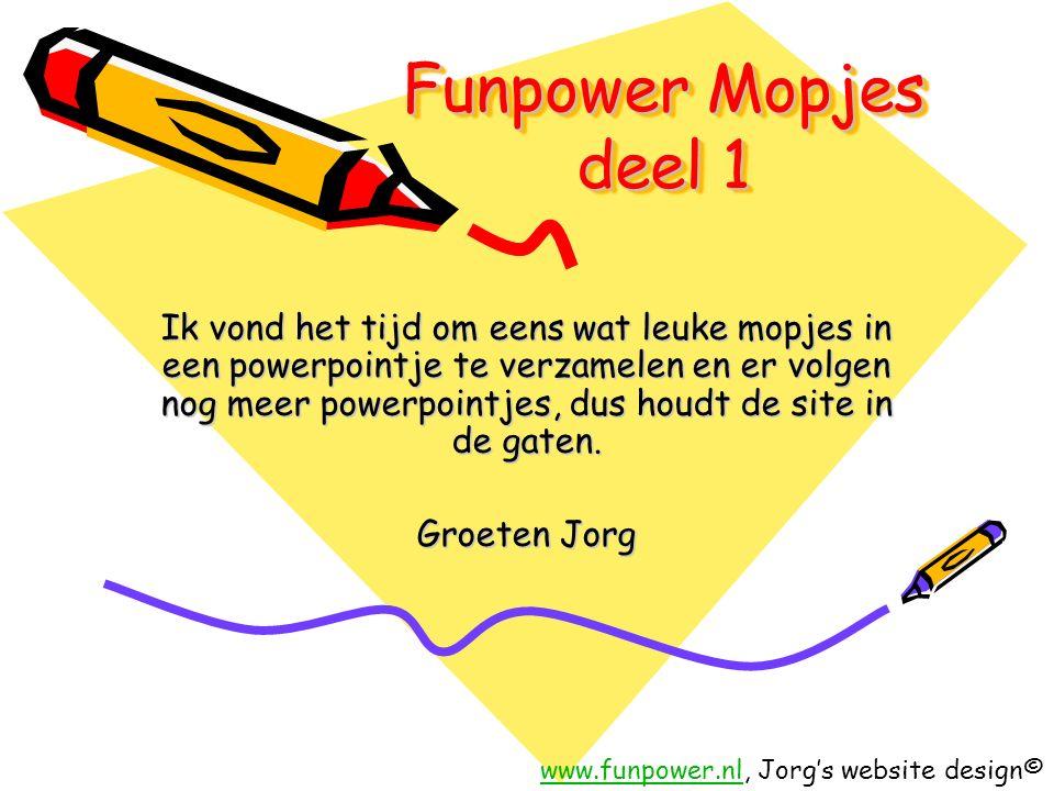 Funpower Mopjes deel 1 Ik vond het tijd om eens wat leuke mopjes in een powerpointje te verzamelen en er volgen nog meer powerpointjes, dus houdt de site in de gaten.