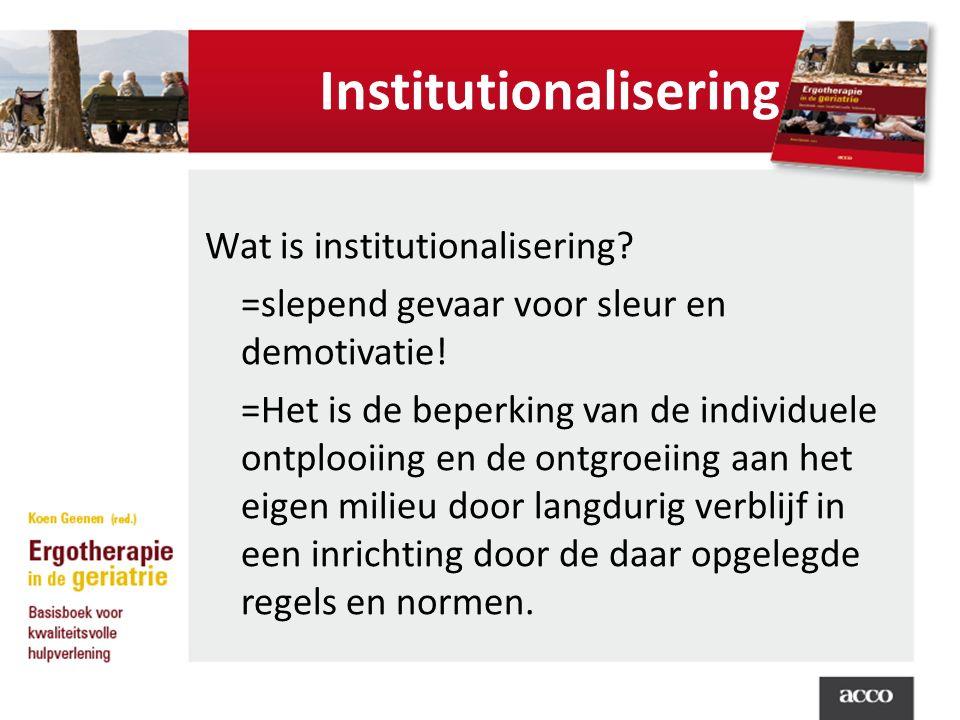 Institutionalisering Wat is institutionalisering? =slepend gevaar voor sleur en demotivatie! =Het is de beperking van de individuele ontplooiing en de