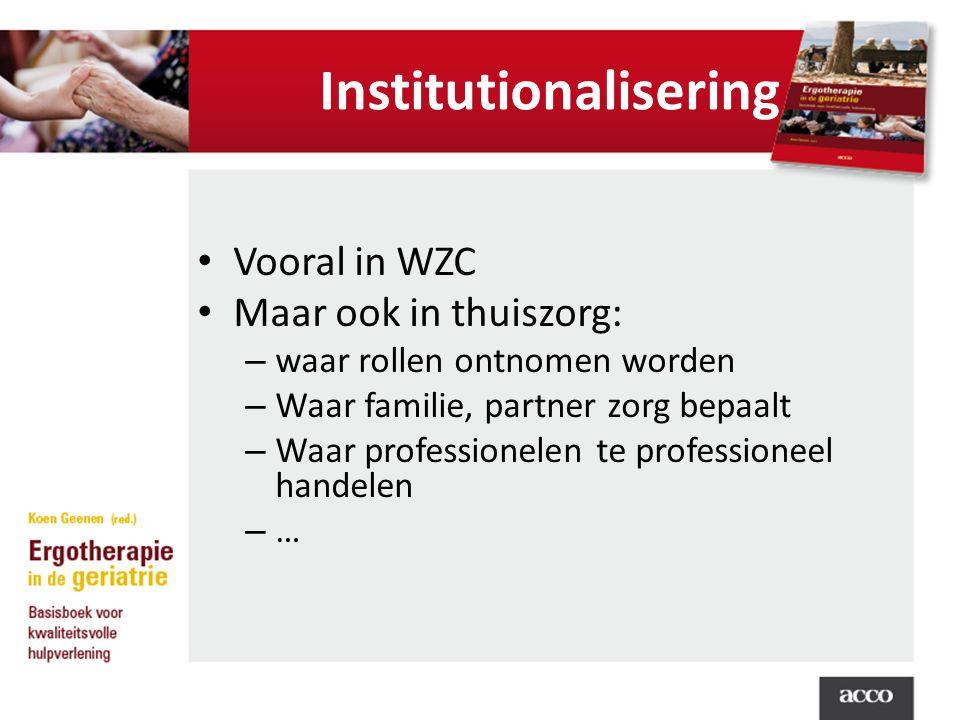 Institutionalisering Vooral in WZC Maar ook in thuiszorg: – waar rollen ontnomen worden – Waar familie, partner zorg bepaalt – Waar professionelen te