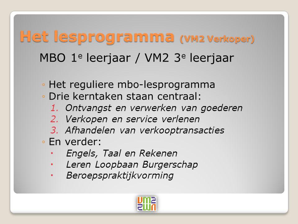 Het lesprogramma (VM2 Verkoper) MBO 1 e leerjaar / VM2 3 e leerjaar ◦Het reguliere mbo-lesprogramma ◦Drie kerntaken staan centraal: 1.Ontvangst en verwerken van goederen 2.Verkopen en service verlenen 3.Afhandelen van verkooptransacties ◦En verder:  Engels, Taal en Rekenen  Leren Loopbaan Burgerschap  Beroepspraktijkvorming