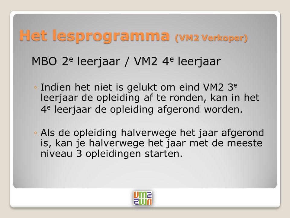 Het lesprogramma (VM2 Verkoper) MBO 2 e leerjaar / VM2 4 e leerjaar ◦Indien het niet is gelukt om eind VM2 3 e leerjaar de opleiding af te ronden, kan in het 4 e leerjaar de opleiding afgerond worden.