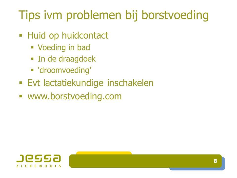 Tips ivm problemen bij borstvoeding 8  Huid op huidcontact  Voeding in bad  In de draagdoek  'droomvoeding'  Evt lactatiekundige inschakelen  www.borstvoeding.com