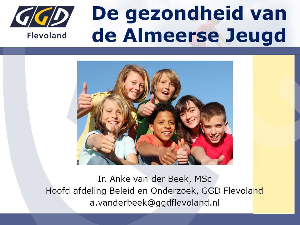 Ir. Anke van der Beek, MSc Hoofd afdeling Beleid en Onderzoek, GGD Flevoland a.vanderbeek@ggdflevoland.nl De gezondheid van de Almeerse Jeugd