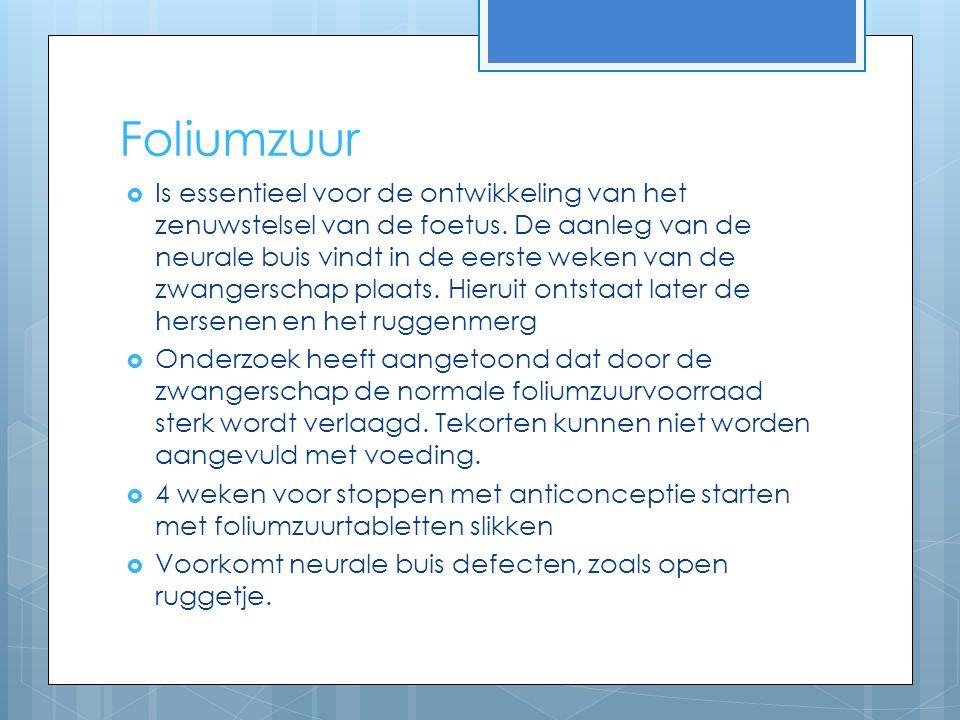 Foliumzuur  Is essentieel voor de ontwikkeling van het zenuwstelsel van de foetus.