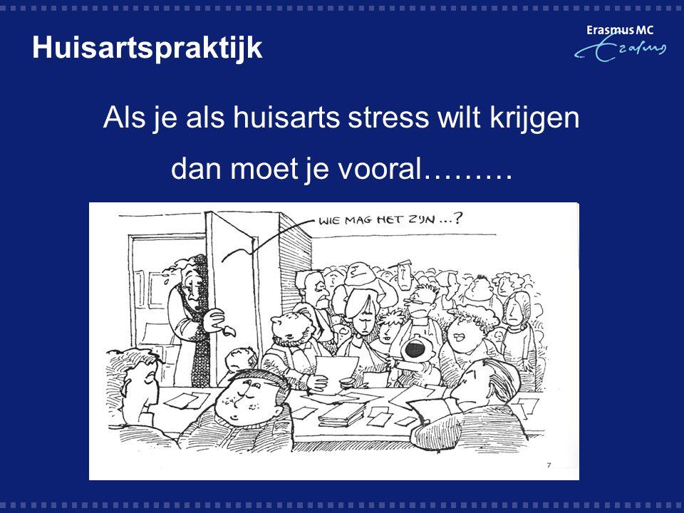 Huisartspraktijk Als je als huisarts stress wilt krijgen dan moet je vooral………
