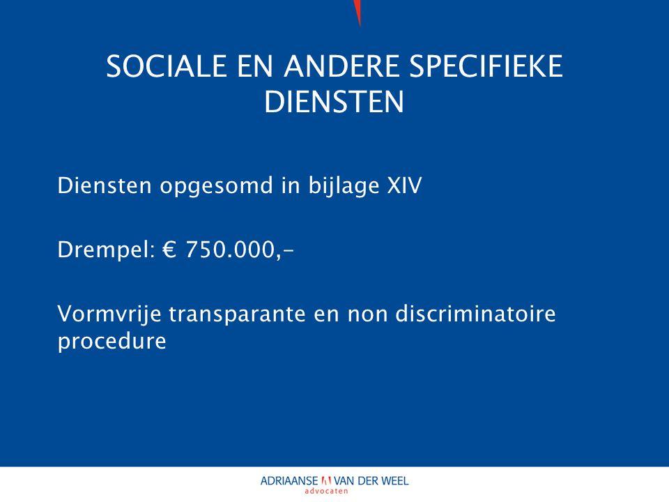 SOCIALE EN ANDERE SPECIFIEKE DIENSTEN Diensten opgesomd in bijlage XIV Drempel: € 750.000,- Vormvrije transparante en non discriminatoire procedure
