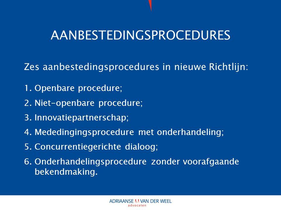AANBESTEDINGSPROCEDURES Zes aanbestedingsprocedures in nieuwe Richtlijn: 1.Openbare procedure; 2.Niet-openbare procedure; 3.Innovatiepartnerschap; 4.Mededingingsprocedure met onderhandeling; 5.Concurrentiegerichte dialoog; 6.Onderhandelingsprocedure zonder voorafgaande bekendmaking.