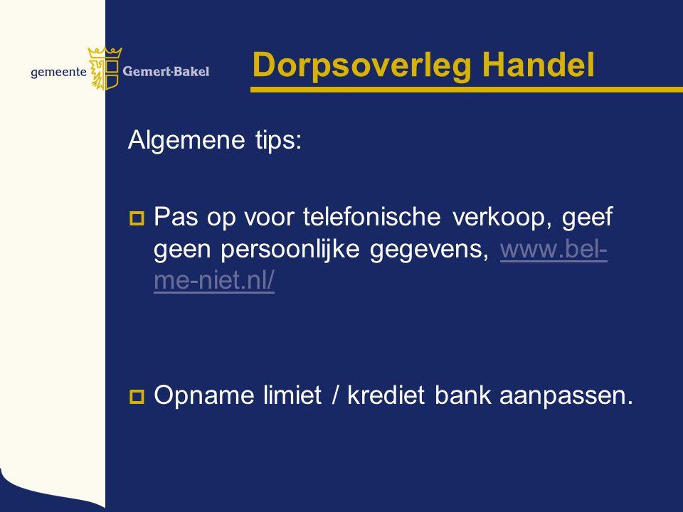 Dorpsoverleg Handel Algemene tips:  Pas op voor telefonische verkoop, geef geen persoonlijke gegevens, www.bel- me-niet.nl/www.bel- me-niet.nl/  Opname limiet / krediet bank aanpassen.