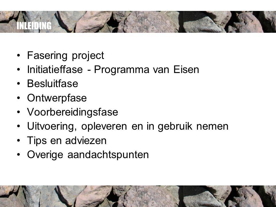 INLEIDING Fasering project Initiatieffase - Programma van Eisen Besluitfase Ontwerpfase Voorbereidingsfase Uitvoering, opleveren en in gebruik nemen Tips en adviezen Overige aandachtspunten