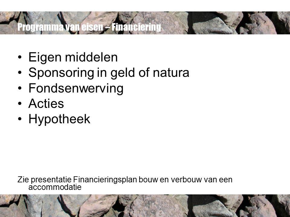 Programma van eisen – Financiering Eigen middelen Sponsoring in geld of natura Fondsenwerving Acties Hypotheek Zie presentatie Financieringsplan bouw en verbouw van een accommodatie