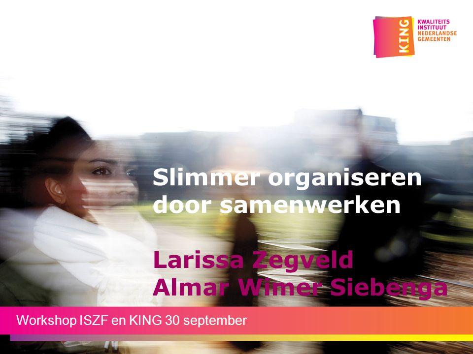 Slimmer organiseren door samenwerken Larissa Zegveld Almar Wimer Siebenga Workshop ISZF en KING 30 september