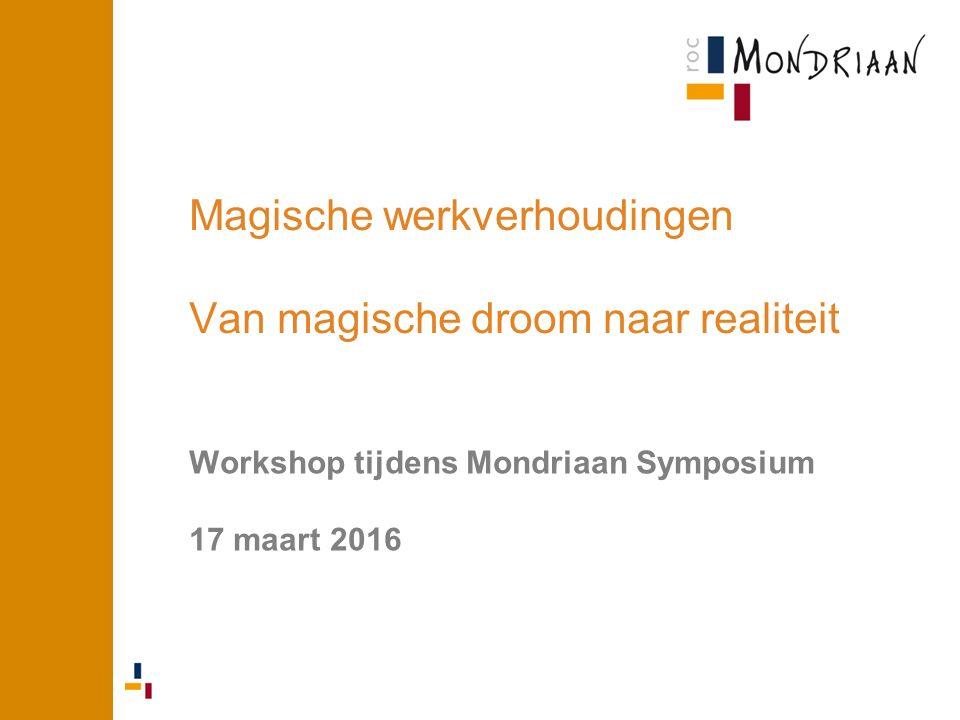Magische werkverhoudingen Van magische droom naar realiteit Workshop tijdens Mondriaan Symposium 17 maart 2016