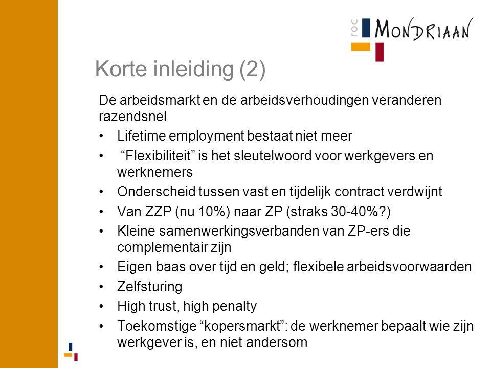 Korte inleiding (2) De arbeidsmarkt en de arbeidsverhoudingen veranderen razendsnel Lifetime employment bestaat niet meer Flexibiliteit is het sleutelwoord voor werkgevers en werknemers Onderscheid tussen vast en tijdelijk contract verdwijnt Van ZZP (nu 10%) naar ZP (straks 30-40% ) Kleine samenwerkingsverbanden van ZP-ers die complementair zijn Eigen baas over tijd en geld; flexibele arbeidsvoorwaarden Zelfsturing High trust, high penalty Toekomstige kopersmarkt : de werknemer bepaalt wie zijn werkgever is, en niet andersom