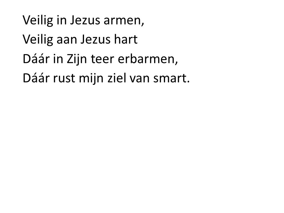 Veilig in Jezus armen, Veilig aan Jezus hart Dáár in Zijn teer erbarmen, Dáár rust mijn ziel van smart.