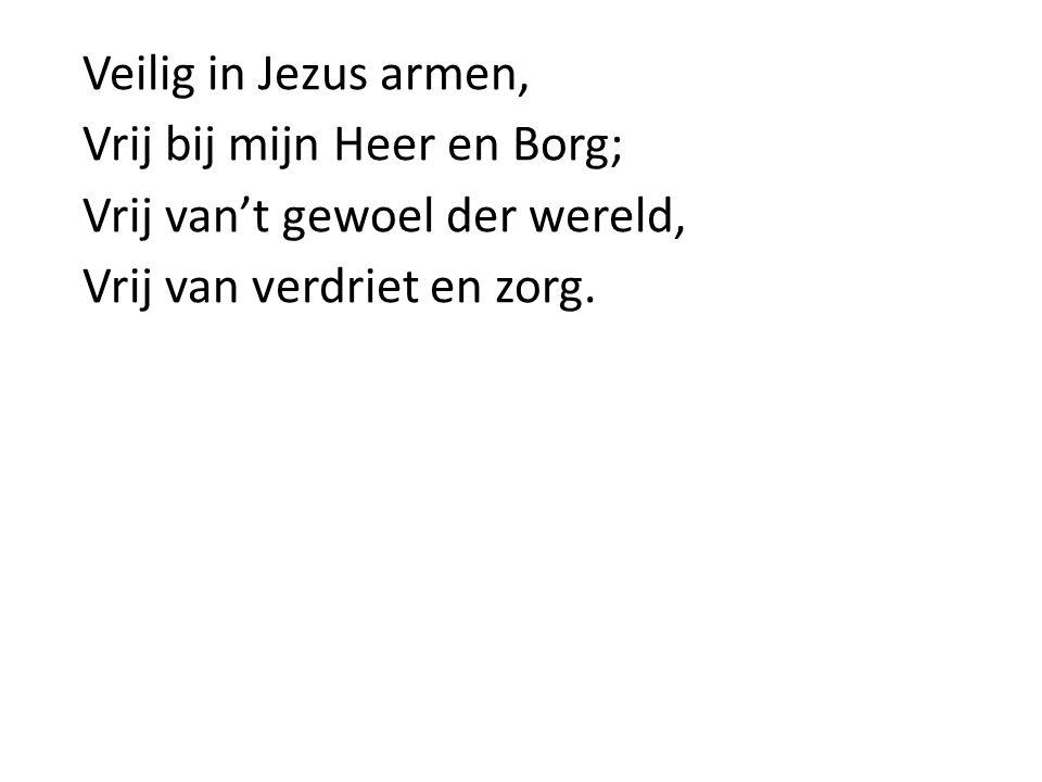 Veilig in Jezus armen, Vrij bij mijn Heer en Borg; Vrij van't gewoel der wereld, Vrij van verdriet en zorg.