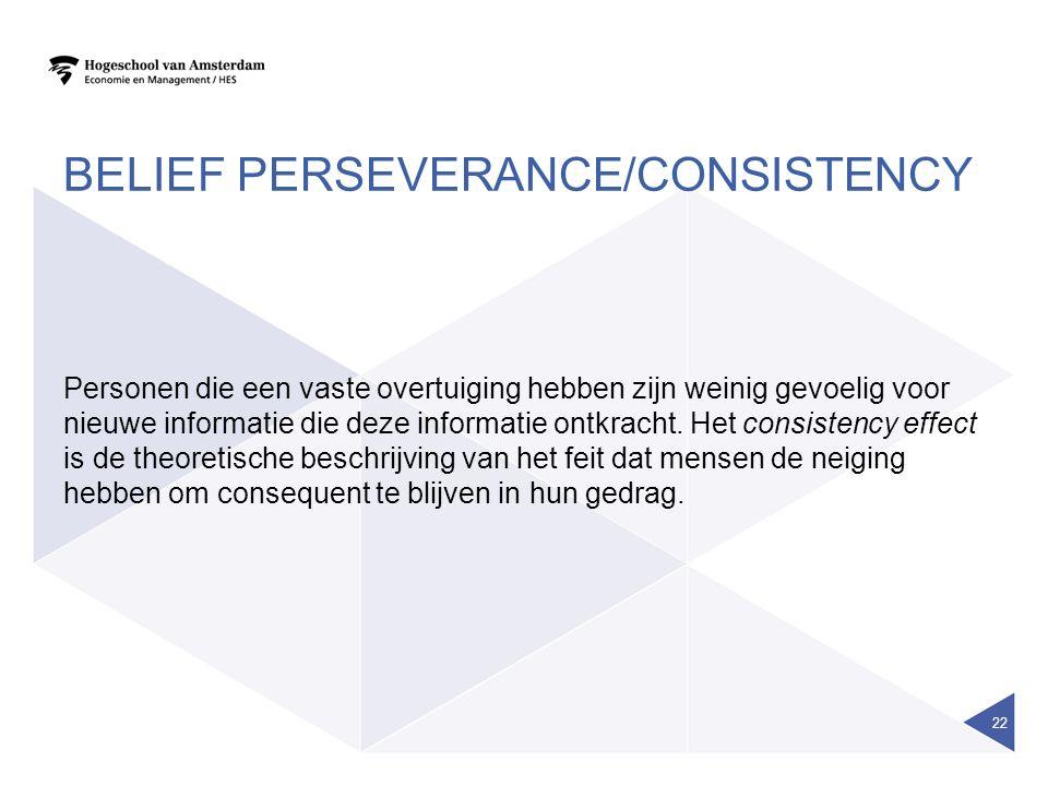 BELIEF PERSEVERANCE/CONSISTENCY Personen die een vaste overtuiging hebben zijn weinig gevoelig voor nieuwe informatie die deze informatie ontkracht. H